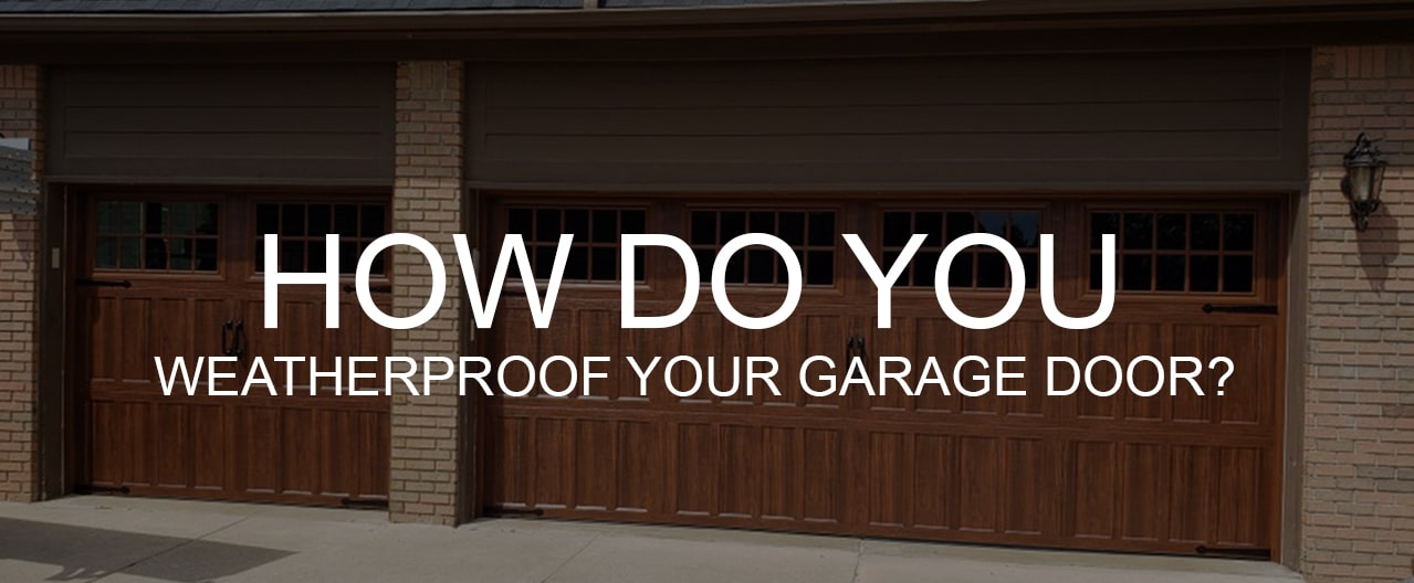 WEATHERPROOF YOUR GARAGE DOOR?